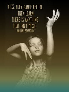 Kids: They dance before they learn, there is anything that isn't music.  -William Stafford
