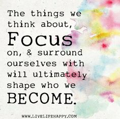 The things we think about, focus on, and surround ourselves with will ultimately shape who we become.