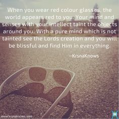 Glass of Ignorance | Quote Shots  |  KrsnaKnows -  When you wear red colour glasses, the world appears red to you. Your mind and senses with your intellect taint the objects around you. With a pure mind which is not tainted see the Lords creation and you will be blissful and find Him in everything.  http://www.krsnaknows.com/glass-of-ignorance/