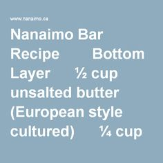 """Nanaimo Bar Recipe Bottom Layer ½ cup unsalted butter (European style cultured) ¼ cup sugar 5 tbsp. cocoa 1 egg beaten 1 ¼ cups graham wafer crumbs ½ c. finely chopped almonds 1 cup coconut Melt first 3 ingredients in top of double boiler. Add egg and stir to cook and thicken. Remove from heat. Stir in crumbs, coconut, and nuts. Press firmly into an ungreased 8"""" x 8"""" pan. Second Layer ½ cup unsalted butter 2 Tbsp. and 2 Tsp. cream... European Style, European Fashion, Nanaimo Bars, Double Boiler, 1 Egg, 3 In One, Unsalted Butter, 3 Ingredients, How To Remove"""