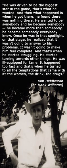 """Calgary Herald: Tom Hiddleston goes deep to find his inner Hank Williams in I Saw the Light. """" He wanted to be somebody and he became somebody — he became more than somebody, he became somebody everybody knew. Once he was in that spotlight, on that stage, he realized that it wasn't going to answer to his problems. It wasn't going to make him feel complete."""" Link: http://calgaryherald.com/entertainment/movies/tom-hiddleston-goes-deep-to-find-his-inner-hank-williams-in-i-saw-the-light"""
