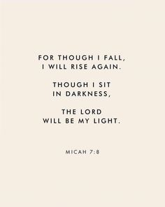 """""""For though I fall, I wall rise again. Though I sit in darkness, The Lord will be my light."""" Micah Scripture Bible verse for times of need and strength The Words, Faith Quotes, Me Quotes, Discernment Quotes, Quotes About Faith, Jesus Love Quotes, Gods Grace Quotes, Holy Spirit Quotes, Trials Quotes"""