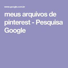 meus arquivos de pinterest - Pesquisa Google