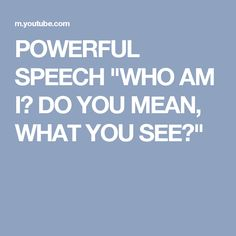 "POWERFUL SPEECH ""WHO AM I? DO YOU MEAN, WHAT YOU SEE?"""