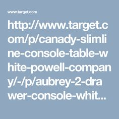 http://www.target.com/p/canady-slimline-console-table-white-powell-company/-/p/aubrey-2-drawer-console-white-gray-powell-company/-/A-50189293?lnk=rec pdpipadh1_visual_recs related_prods_vv pdpipadh1_visual_recs 50189293 3