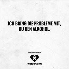 Ich bring die Probleme mit, du den Alkohol.