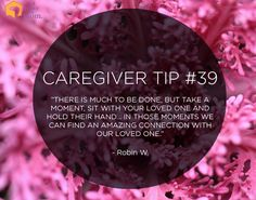 "Caregiver Tip: ""There is much to be done, but take a moment, sit with your loved one and hold their hand… In those moments we can find an amazing connection with our loved one."""