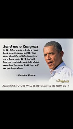 "If you are tired of the ""Do nothing"" Congress we have now, get out and VOTE in 2014."