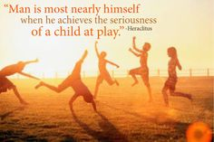 """""""Man is most nearly himself when he achieves the seriousness of a child at play."""" -Heraclitus"""