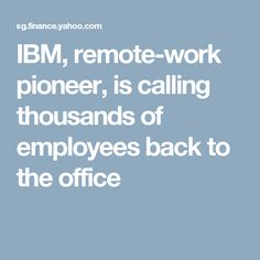 IBM, remote-work pioneer, is calling thousands of employees back to the office