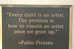 Every child is an artist. The problem is how to remain an artist once we grow up. -Pablo Picasso