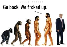 Evolution has led to Trump. Go back. We f*cked up!