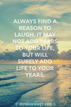 Always find a reason to laugh... will add life to your years. quote