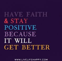 Have faith and stay positive because it will get better.