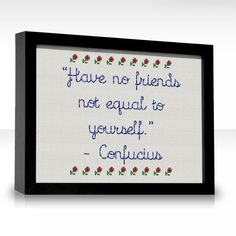 Have no friends not equal to yourself.
