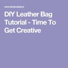 DIY Leather Bag Tutorial - Time To Get Creative