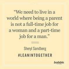 "Parents can learn a lot from Sheryl Sandberg's Lean In movement. She once said, ""We need to live in a world where being a parent is not a full-time job for a woman and a part-time job for a man."" We can't help but agree!"
