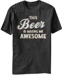 Beer Is Making Me Awesome Mens Tee This tee is the kinda style I make. Check out my FB page.
