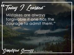 Today I learned that mistakes are always forgivable if one has the courage to admit them.
