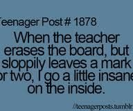 And the teacher is always wondering why I'm not paying attention in class..... ERASE THE WHOLE FREAKING BOARD AND I'll PAY ATTENTION!!!