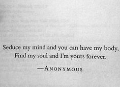 Seduce my mind and you can have my body, find my soul and I'm yours forever.