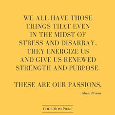 We all have those things that even in the midst of stress and disarray, they energize us and give us renewed strength and purpose. These are our passions.