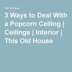 3 Ways to Deal With a Popcorn Ceiling | Ceilings | Interior | This Old House