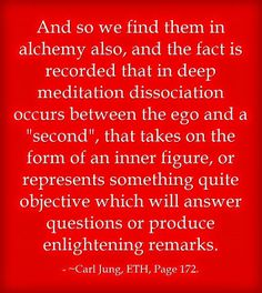 """And so we find them in alchemy also, and the fact is recorded that in deep meditation dissociation occurs between the ego and a """"second"""", that takes on the form of an inner figure, or represents something quite objective which will answer questions or produce enlightening remarks. ~Carl Jung, ETH, Page 172."""