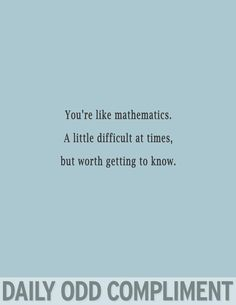 Mathematics - This fits someone I know, so well.