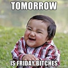 Tomorrow is Friday Bitches!