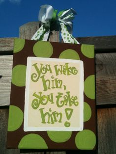 You wake him, you take him!  Cute gift idea or decor for the baby party (can easily be changed for a girl, too.)