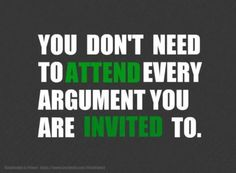 Sometimes you have to be the mature one to pardon yourself out of an argument. All invitations are not worth your time and energy. Just sayin'