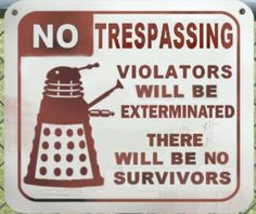 Dalek - Trespassers will be exterminated!  Best No Trespassing sign ever... of all time