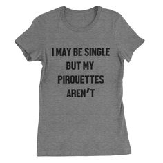 I May be Single but my Pirouettes Aren't  #tops #tees #clothes #quotes #sassy #womens #sayings #funny