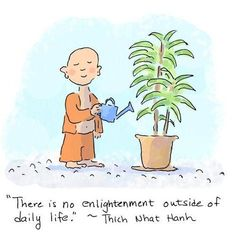 There is no enlightenment outside of daily life - Thich Nhat Hanh Buddhist Wisdom, Buddhist Quotes, Buddhist Enlightenment, Spiritual Awakening, Tiny Buddha, Little Buddha, Wisdom Quotes, Life Quotes, Qoutes