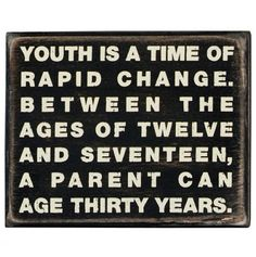 """Youth is a time of rapid change.  Between the ages of twelve and seventeen a parent can age thirty years.""   Thank you sons...."