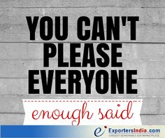 Some people will be unhappy no matter WHAT you do...you just can't please 'em all! #Exportersindia #motivationalquote