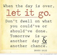When the day is over let it go don't dwell on what you could've or should've done tomorrow is another day and another chance