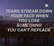 Tears stream down your face when you lose something you can't replace