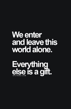 We enter and leave this world alone. Everything else is a gift.