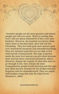 """""""Sensitive people are the most genuine and honest people you will ever meet. There is nothing they won't tell you about themselves if they trust your kindness. However, the moment you betray them, ..."""