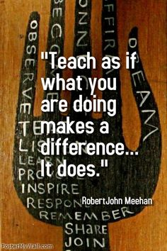"""""""Teach as if what you are doing makes a difference... It does."""" - Robert John Meehan ----- A plethora of inspirational quotes about learning --- https://sites.google.com/site/whatteachersare/"""