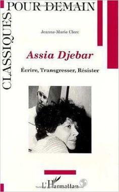 Assia Djebar : écrire, transgresser, résister / Jeanne Marie Clerc. -- Paris : L'Harmattan, imp. 2015 en  http://absysnet.bbtk.ull.es/cgi-bin/abnetopac?TITN=533675