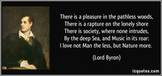 There is a pleasure in the pathless woods, There is a rapture on the lonely shore There is society, where none intrudes, By the deep Sea, and Music in its roar: I love not Man the less, but Nature more.  - Lord Byron