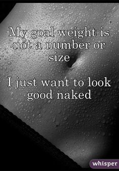 """My goal weight is not a number or size I just want to look good naked"""