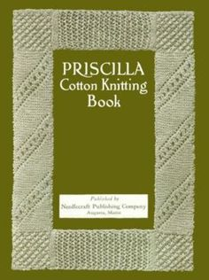 Priscilla Cotton Knitting Book  A Collection of Useful and Beautiful Patterns for Cotton, Linen and Silk with Directions for Working.  Boston: Priscilla Publishing, 1918, 48 pgs.