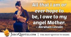 """""""All that I am or ever hope to be, I owe to my angel Mother. Mom Quotes, Best Quotes, Abraham Lincoln, Picture Quotes, Angel, Pictures, Photos, Momma Quotes, Best Quotes Ever"""