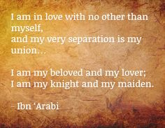 I am in love with no other than myself, and my very separation is my union…  I am my beloved and my lover; I am my knight and my maiden. ~Ibn 'Arabi ..*