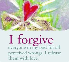 I forgive everyone in my past for all perceived wrongs. I release them with love.~ Louise L. Hay