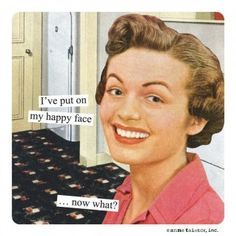 Anne Taintor → I've put on my happy face...now what?